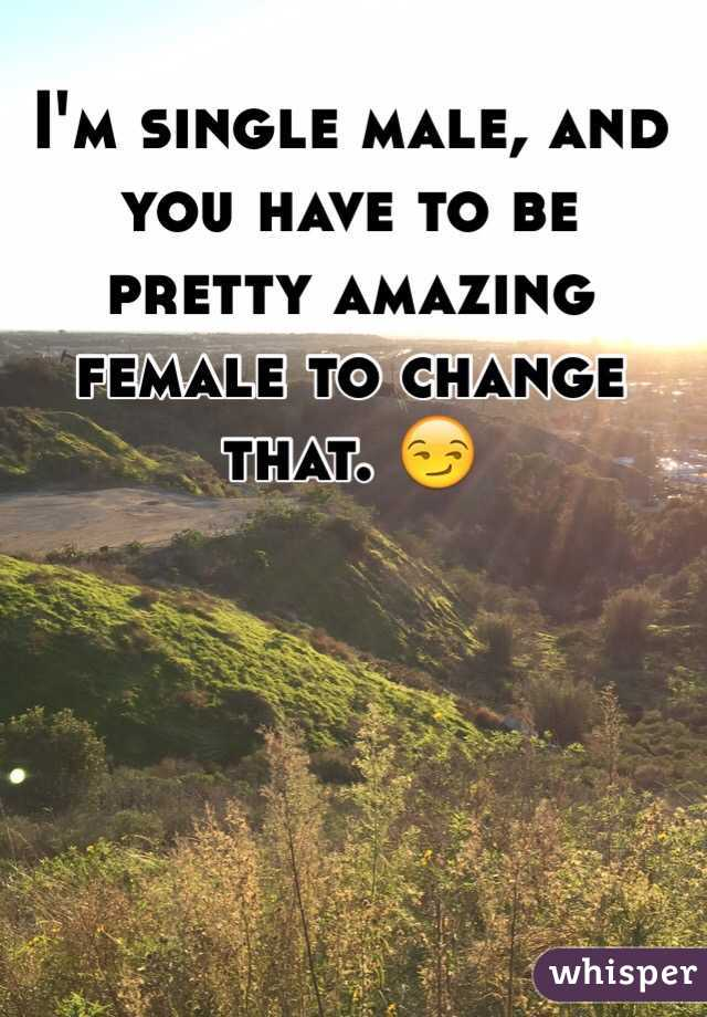 I'm single male, and you have to be pretty amazing female to change that. 😏