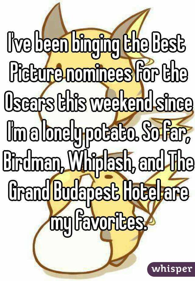 I've been binging the Best Picture nominees for the Oscars this weekend since I'm a lonely potato. So far, Birdman, Whiplash, and The Grand Budapest Hotel are my favorites.
