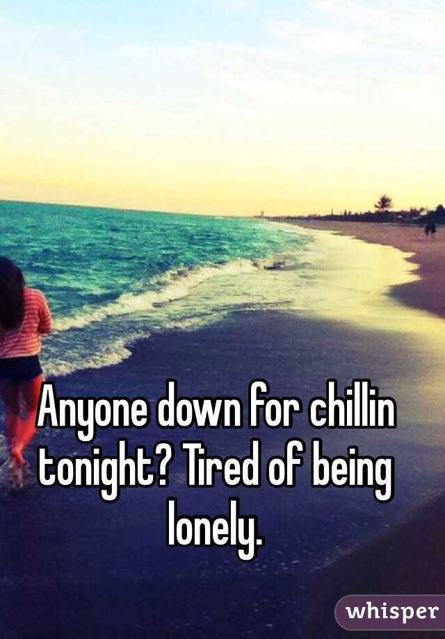 Anyone down for chillin tonight? Tired of being lonely.