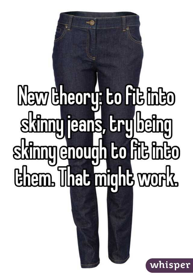 New theory: to fit into skinny jeans, try being skinny enough to fit into them. That might work.