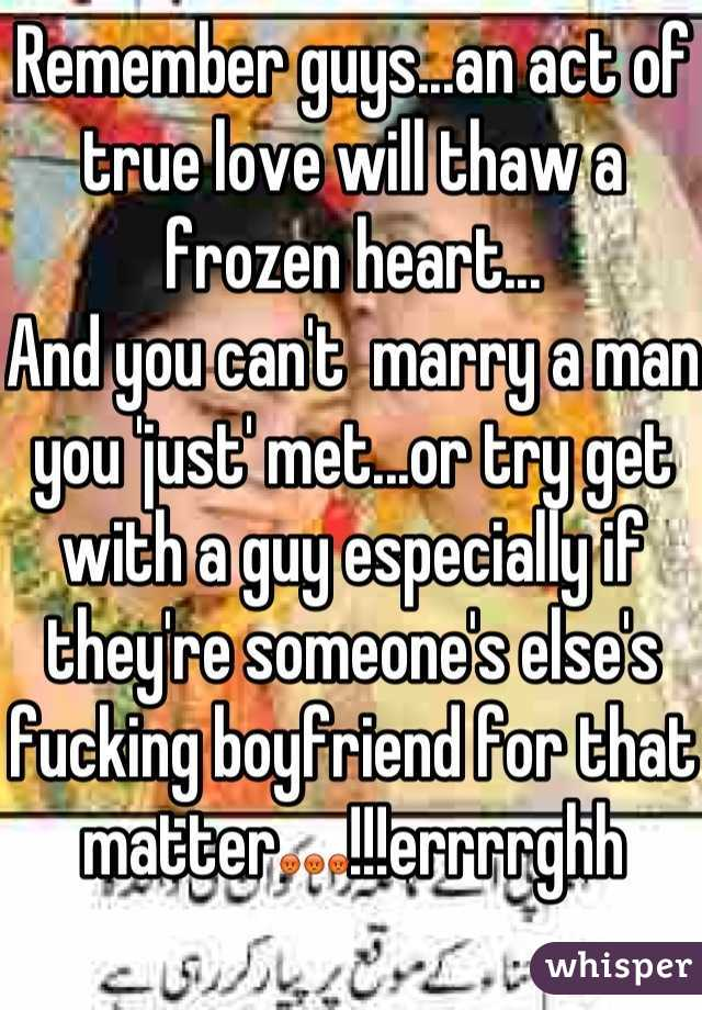Remember guys...an act of true love will thaw a frozen heart... And you can't  marry a man you 'just' met...or try get with a guy especially if they're someone's else's fucking boyfriend for that matter😡😡😡!!!errrrghh
