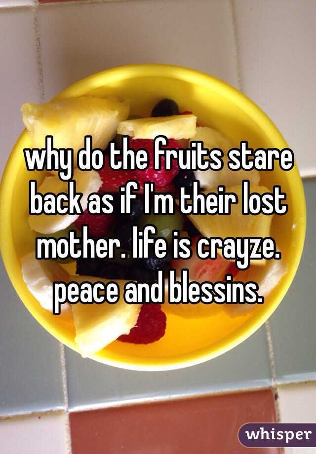 why do the fruits stare back as if I'm their lost mother. life is crayze. peace and blessins.