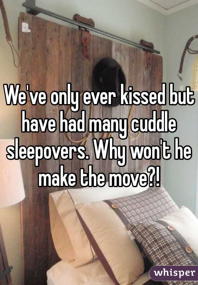 We've only ever kissed but have had many cuddle sleepovers. Why won't he make the move?!
