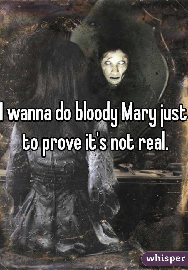 I wanna do bloody Mary just to prove it's not real.