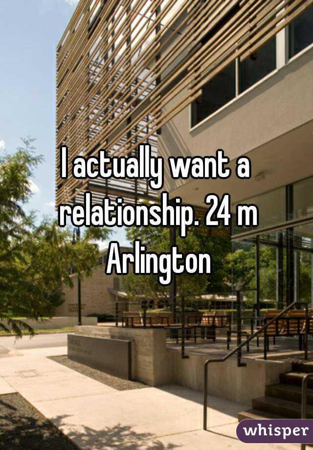 I actually want a relationship. 24 m Arlington