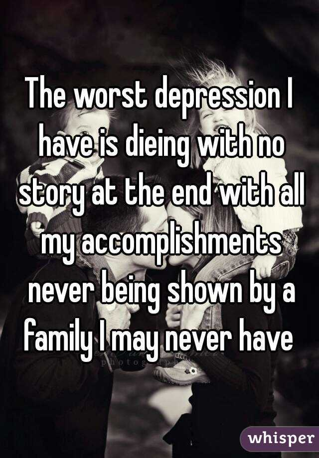The worst depression I have is dieing with no story at the end with all my accomplishments never being shown by a family I may never have