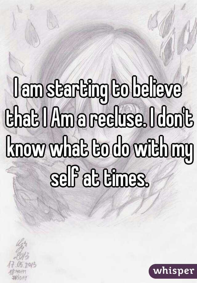I am starting to believe that I Am a recluse. I don't know what to do with my self at times.