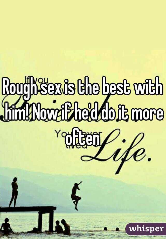 Rough sex is the best with him! Now if he'd do it more often