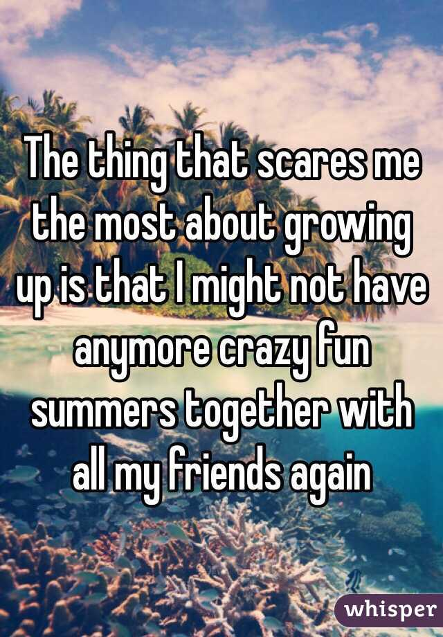 The thing that scares me the most about growing up is that I might not have anymore crazy fun summers together with all my friends again