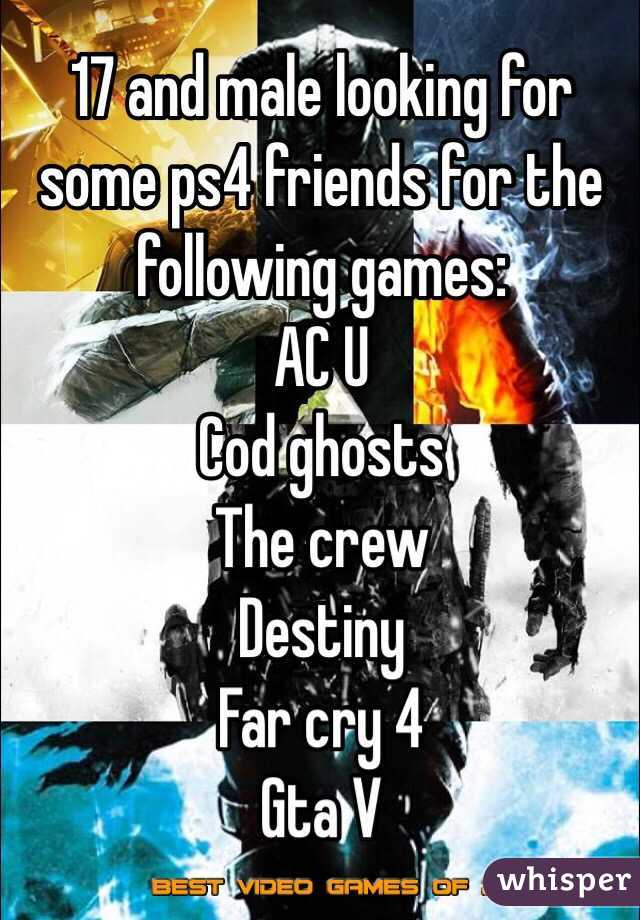 17 and male looking for some ps4 friends for the following games: AC U Cod ghosts The crew Destiny Far cry 4 Gta V