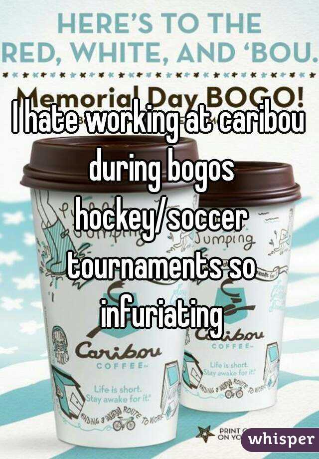 I hate working at caribou during bogos hockey/soccer tournaments so infuriating