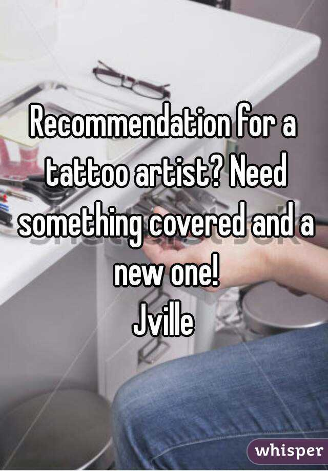 Recommendation for a tattoo artist? Need something covered and a new one! Jville