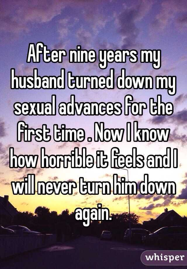 After nine years my husband turned down my sexual advances for the first time . Now I know how horrible it feels and I will never turn him down again.