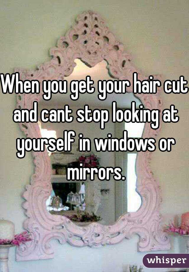 When you get your hair cut and cant stop looking at yourself in windows or mirrors.