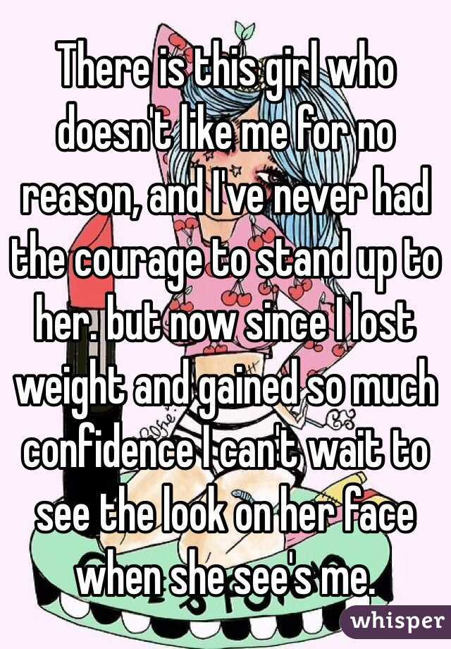 There is this girl who doesn't like me for no reason, and I've never had the courage to stand up to her. but now since I lost weight and gained so much confidence I can't wait to see the look on her face when she see's me.