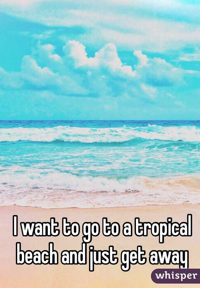 I want to go to a tropical beach and just get away