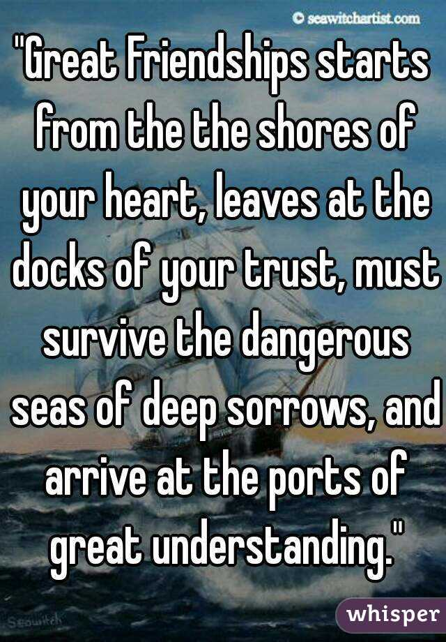 """""""Great Friendships starts from the the shores of your heart, leaves at the docks of your trust, must survive the dangerous seas of deep sorrows, and arrive at the ports of great understanding."""""""
