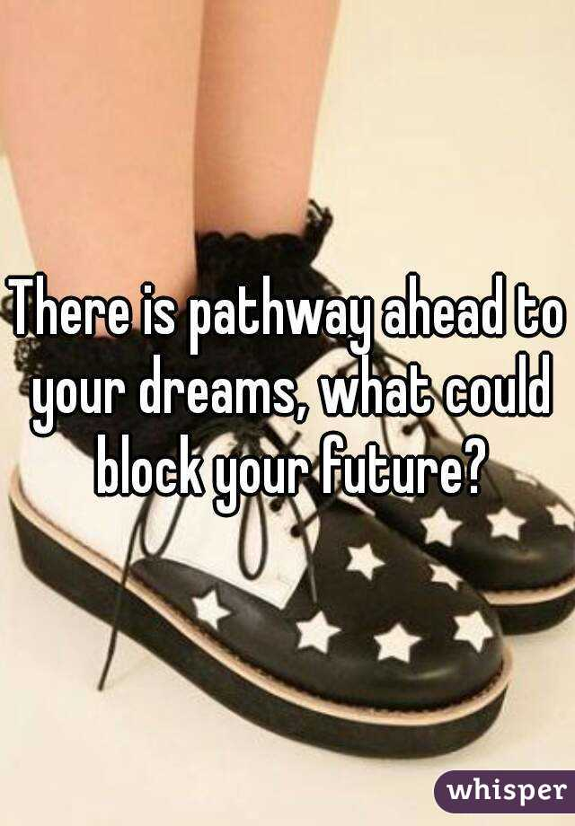 There is pathway ahead to your dreams, what could block your future?
