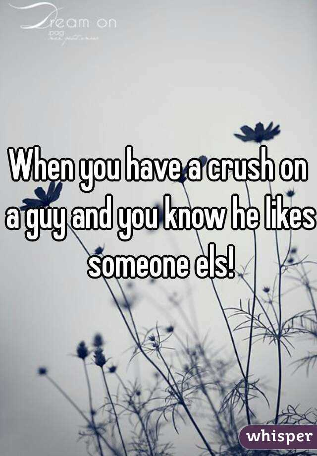 When you have a crush on a guy and you know he likes someone els!