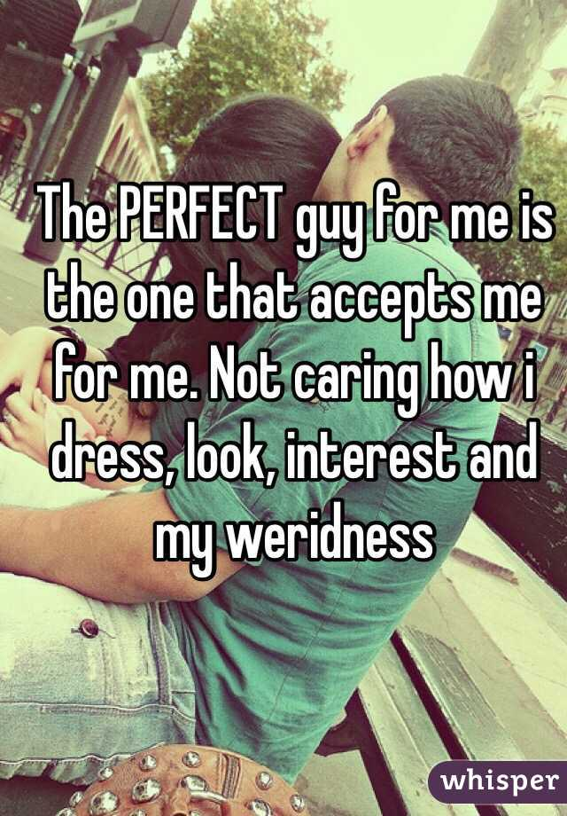 The PERFECT guy for me is the one that accepts me for me. Not caring how i dress, look, interest and my weridness