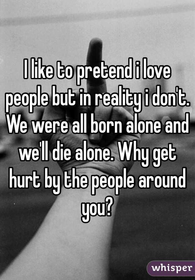 I like to pretend i love people but in reality i don't. We were all born alone and we'll die alone. Why get hurt by the people around you?