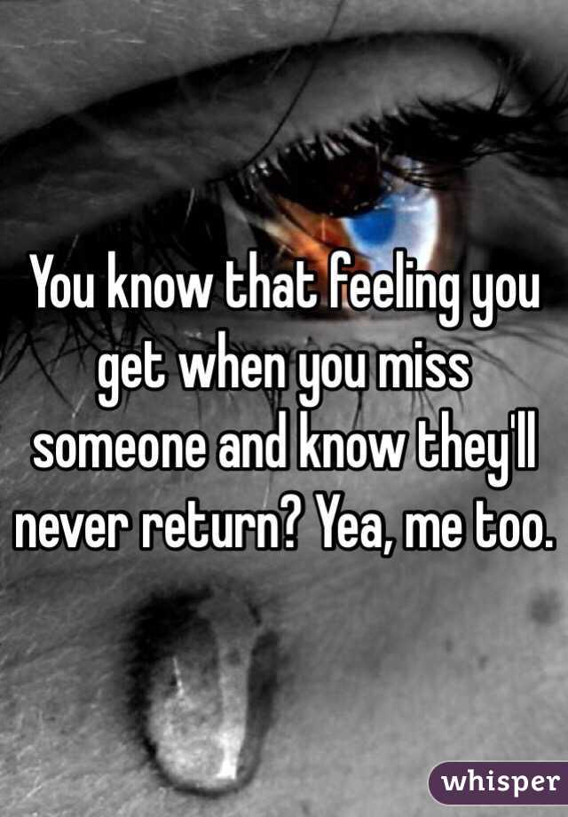 You know that feeling you get when you miss someone and know they'll never return? Yea, me too.