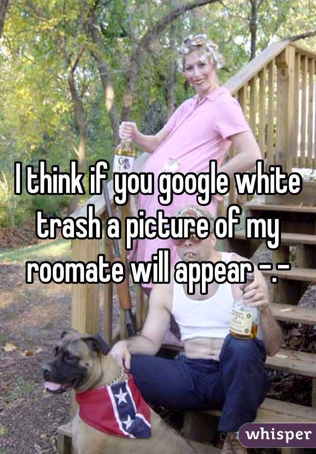 I think if you google white trash a picture of my roomate will appear -.-