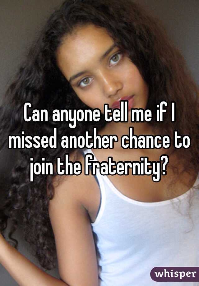 Can anyone tell me if I missed another chance to join the fraternity?