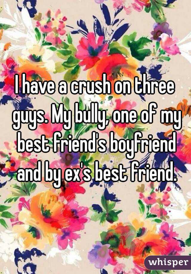 I have a crush on three guys. My bully, one of my best friend's boyfriend and by ex's best friend.