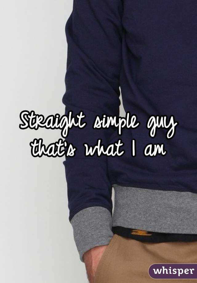 Straight simple guy that's what I am