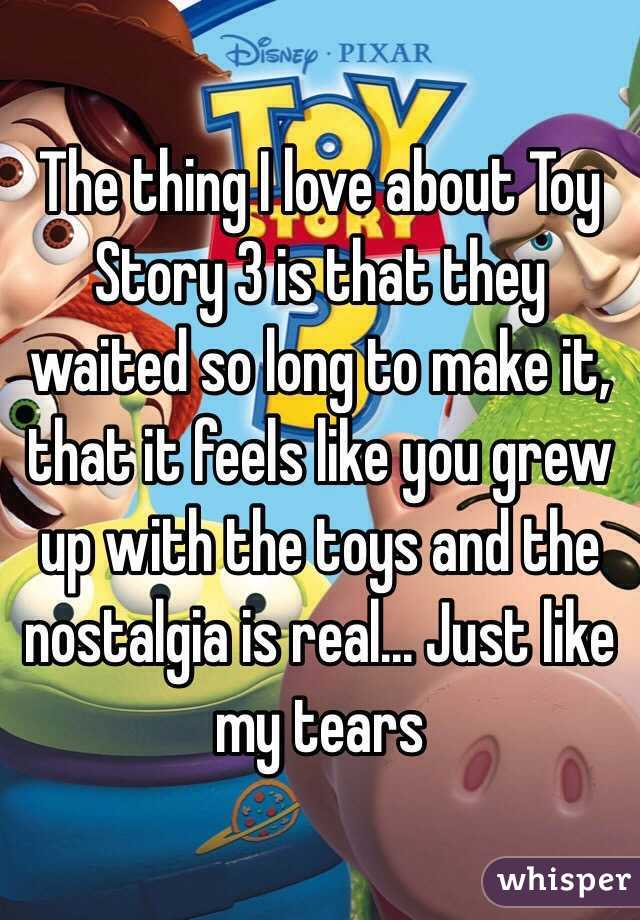 The thing I love about Toy Story 3 is that they waited so long to make it, that it feels like you grew up with the toys and the nostalgia is real... Just like my tears