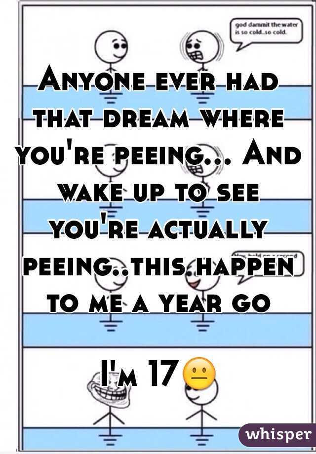 Anyone ever had that dream where you're peeing... And wake up to see you're actually peeing..this happen to me a year go  I'm 17😐