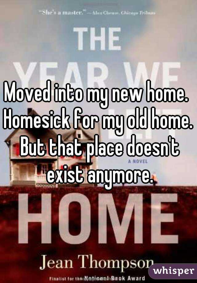 Moved into my new home.  Homesick for my old home.  But that place doesn't exist anymore.