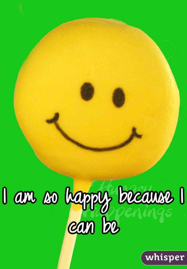 I am so happy because I can be