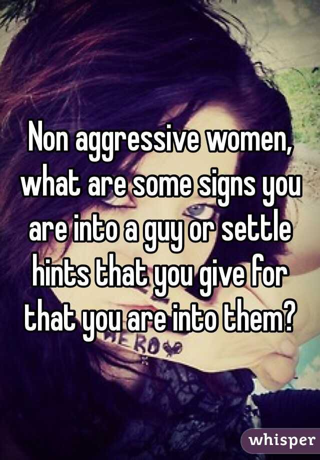 Non aggressive women, what are some signs you are into a guy or settle hints that you give for that you are into them?