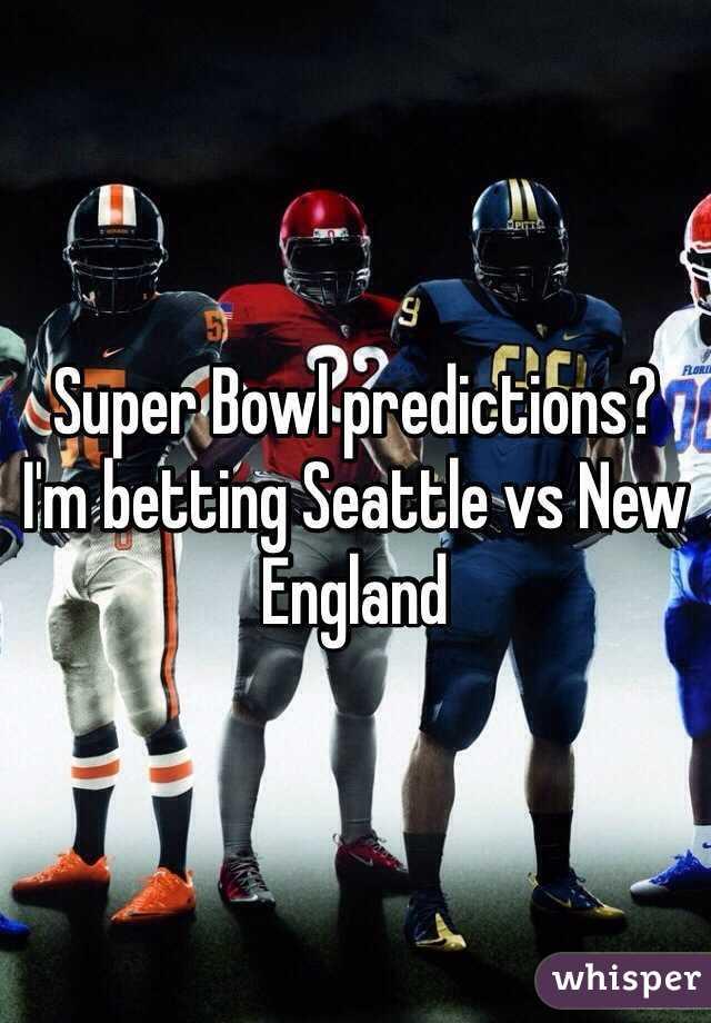 Super Bowl predictions? I'm betting Seattle vs New England