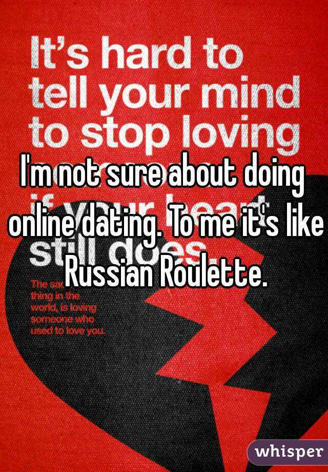 I'm not sure about doing online dating. To me it's like Russian Roulette.
