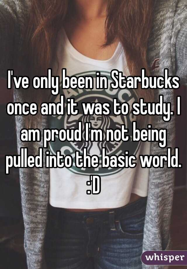 I've only been in Starbucks once and it was to study. I am proud I'm not being pulled into the basic world. :'D