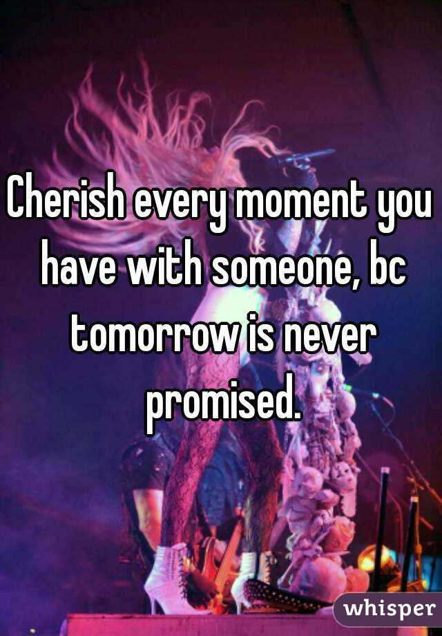 Cherish every moment you have with someone, bc tomorrow is never promised.