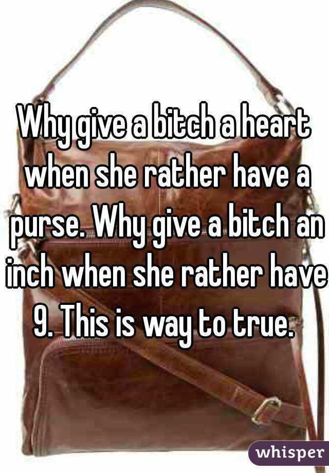 Why give a bitch a heart when she rather have a purse. Why give a bitch an inch when she rather have 9. This is way to true.