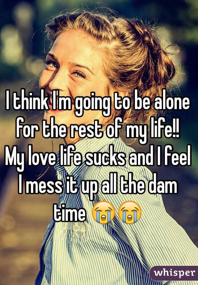 I think I'm going to be alone for the rest of my life!!  My love life sucks and I feel I mess it up all the dam time 😭😭