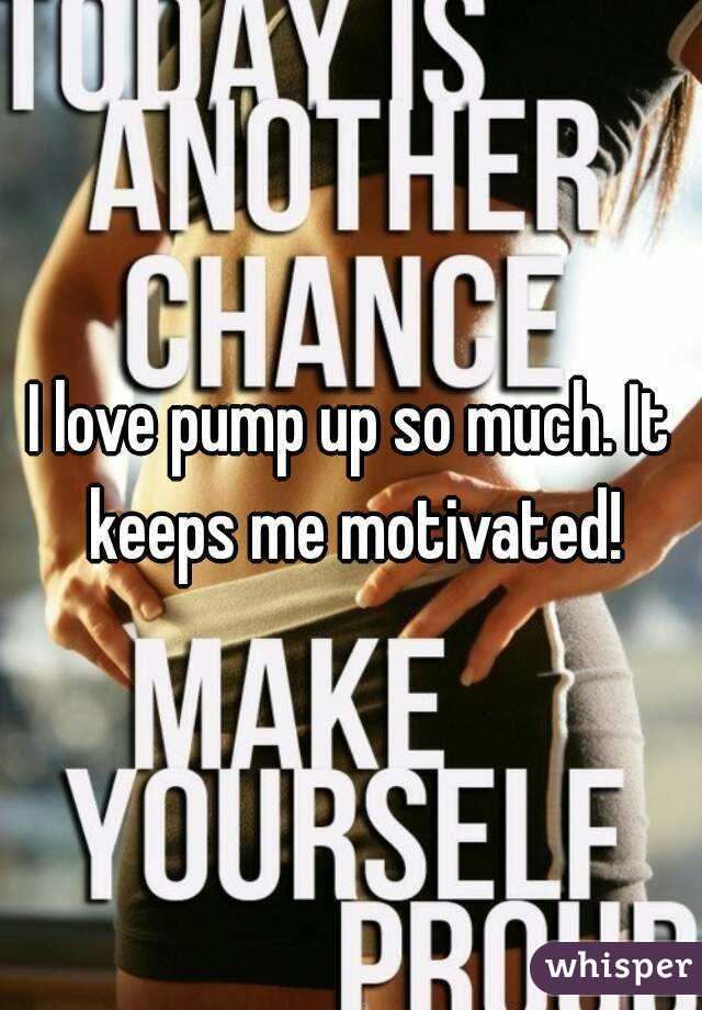 I love pump up so much. It keeps me motivated!