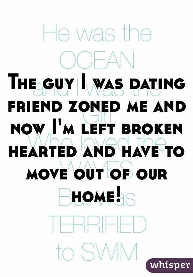The guy I was dating friend zoned me and now I'm left broken hearted and have to move out of our home!