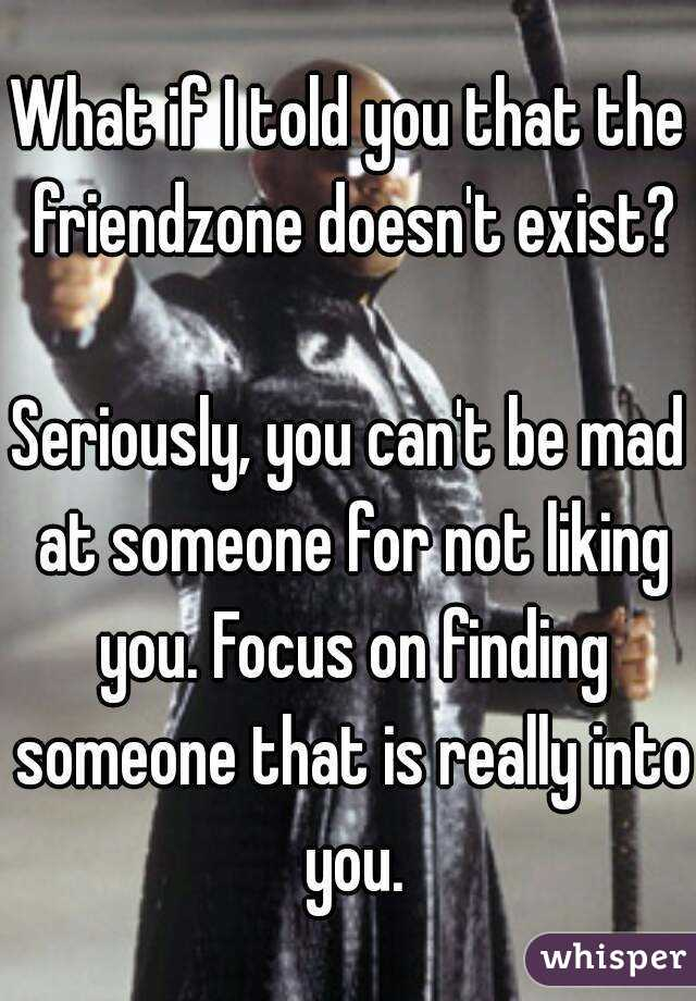 What if I told you that the friendzone doesn't exist?  Seriously, you can't be mad at someone for not liking you. Focus on finding someone that is really into you.