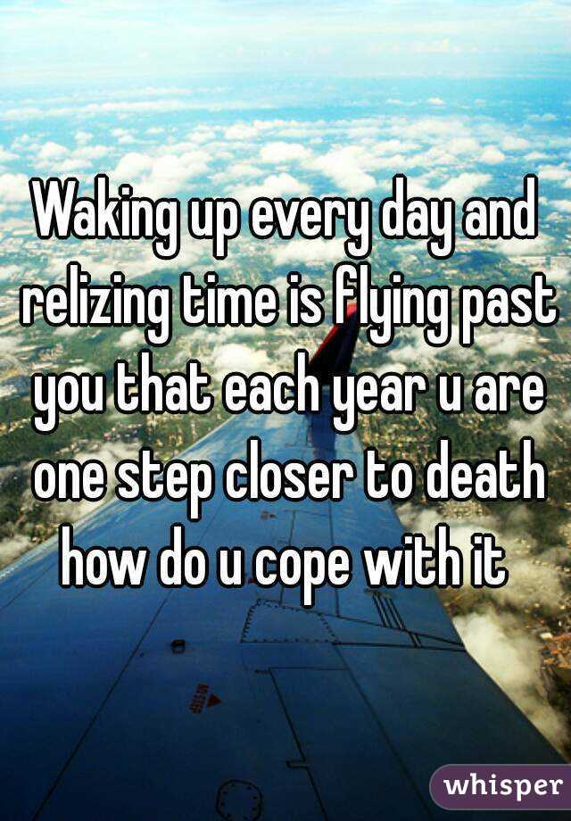 Waking up every day and relizing time is flying past you that each year u are one step closer to death how do u cope with it