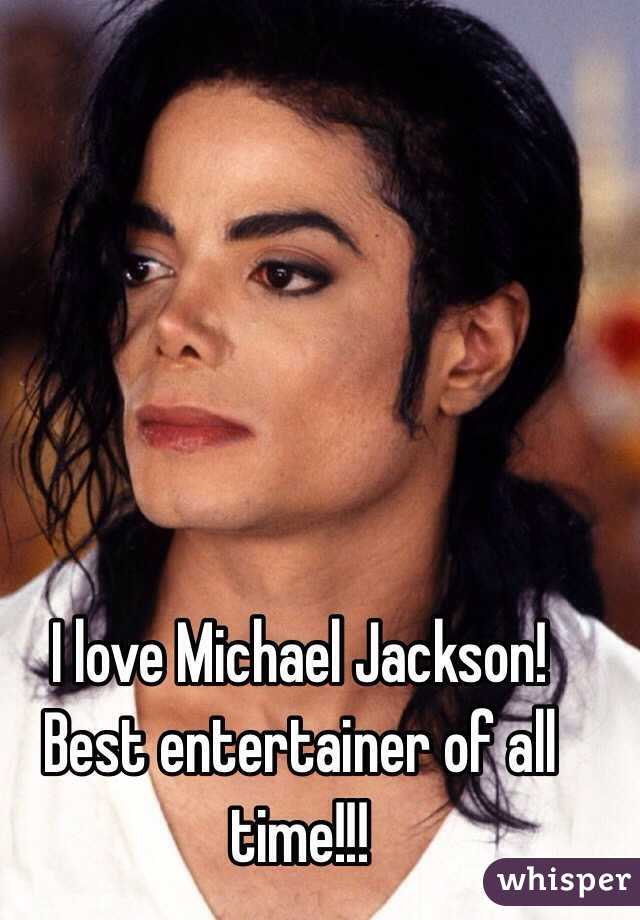 I love Michael Jackson! Best entertainer of all time!!!