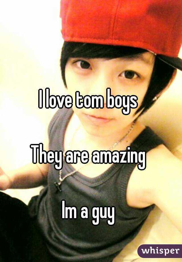 I love tom boys  They are amazing  Im a guy