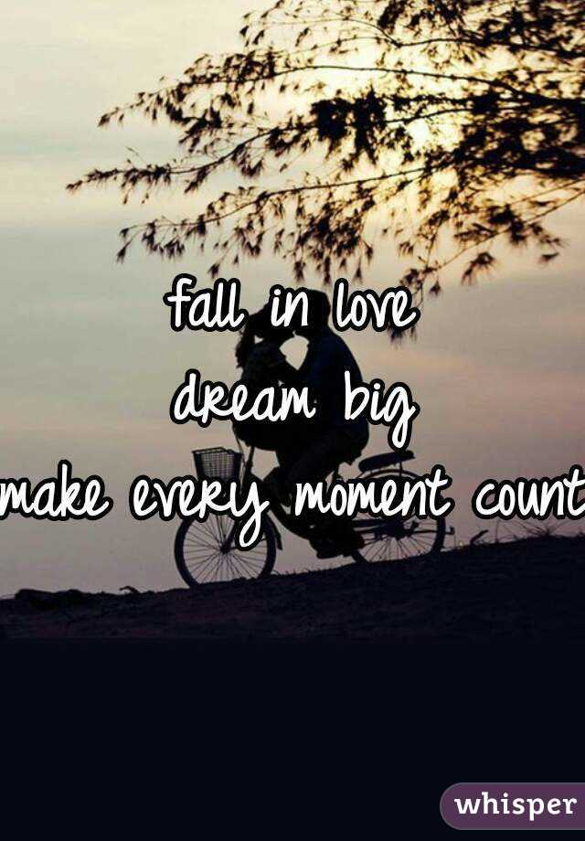 fall in love dream big make every moment count