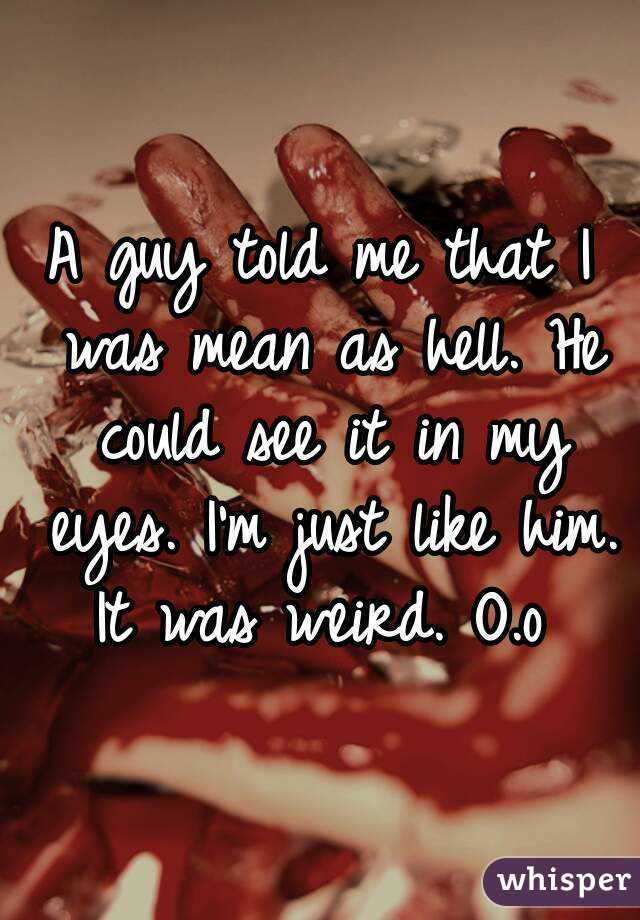 A guy told me that I was mean as hell. He could see it in my eyes. I'm just like him. It was weird. O.o