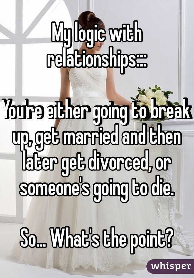 My logic with relationships:::  You're either going to break up, get married and then later get divorced, or someone's going to die.   So... What's the point?